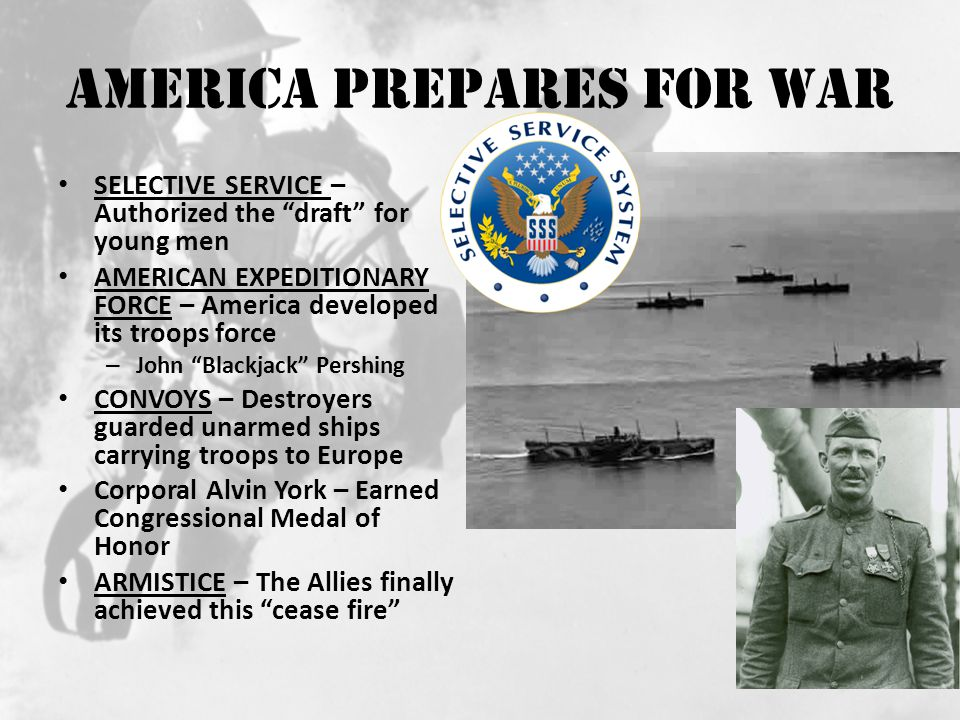 America Prepares for War SELECTIVE SERVICE – Authorized the draft for young men AMERICAN EXPEDITIONARY FORCE – America developed its troops force – John Blackjack Pershing CONVOYS – Destroyers guarded unarmed ships carrying troops to Europe Corporal Alvin York – Earned Congressional Medal of Honor ARMISTICE – The Allies finally achieved this cease fire