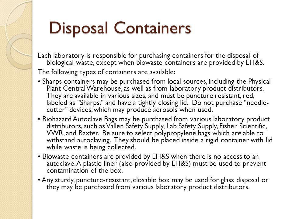 Disposal Containers Each laboratory is responsible for purchasing containers for the disposal of biological waste, except when biowaste containers are provided by EH&S.