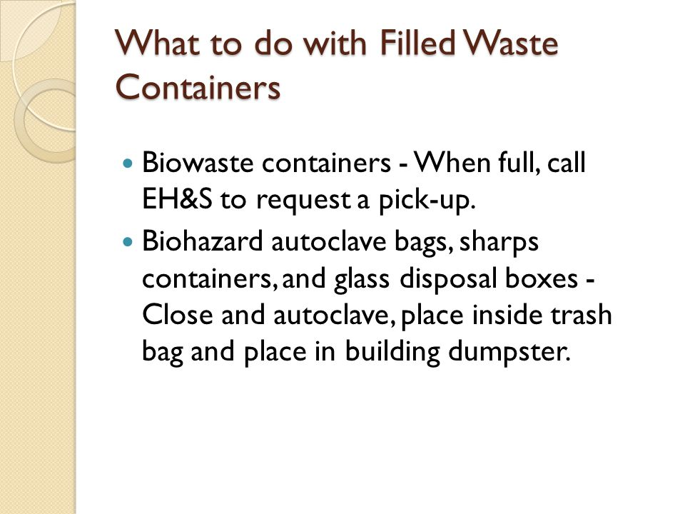 What to do with Filled Waste Containers Biowaste containers - When full, call EH&S to request a pick-up.