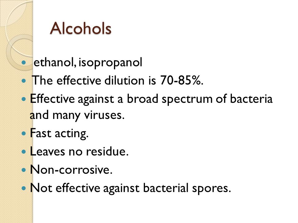Alcohols ethanol, isopropanol The effective dilution is 70-85%.