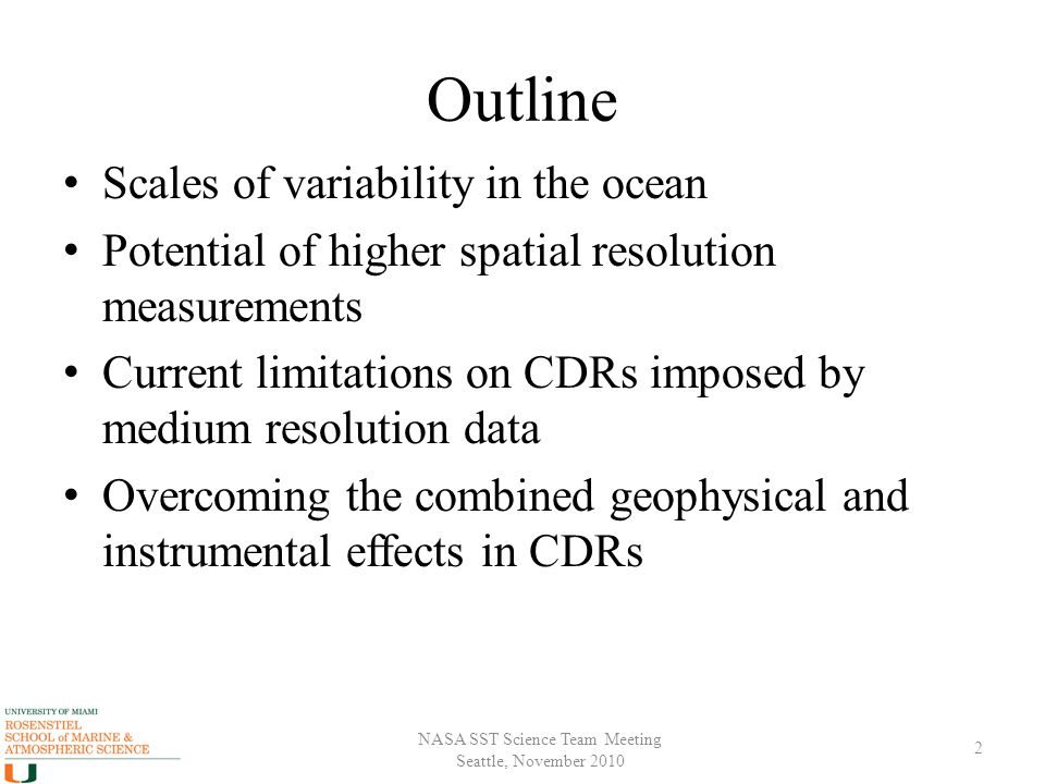 NASA SST Science Team Meeting Seattle, November 2010 Outline Scales of variability in the ocean Potential of higher spatial resolution measurements Current limitations on CDRs imposed by medium resolution data Overcoming the combined geophysical and instrumental effects in CDRs 2