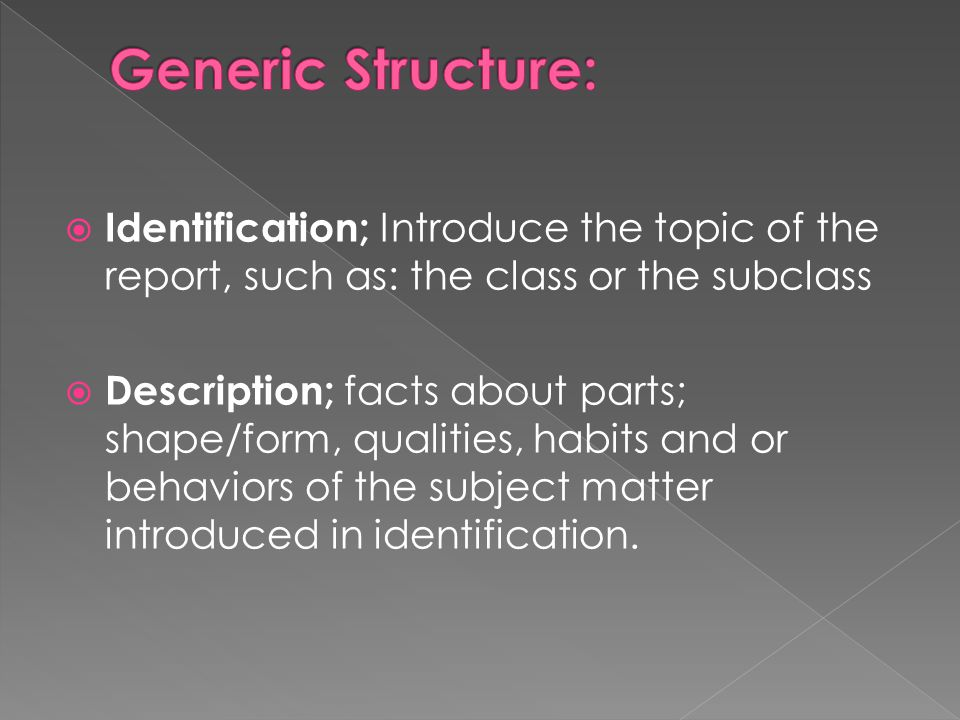  Identification; Introduce the topic of the report, such as: the class or the subclass  Description; facts about parts; shape/form, qualities, habits and or behaviors of the subject matter introduced in identification.