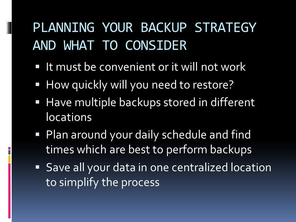 PLANNING YOUR BACKUP STRATEGY AND WHAT TO CONSIDER  It must be convenient or it will not work  How quickly will you need to restore.