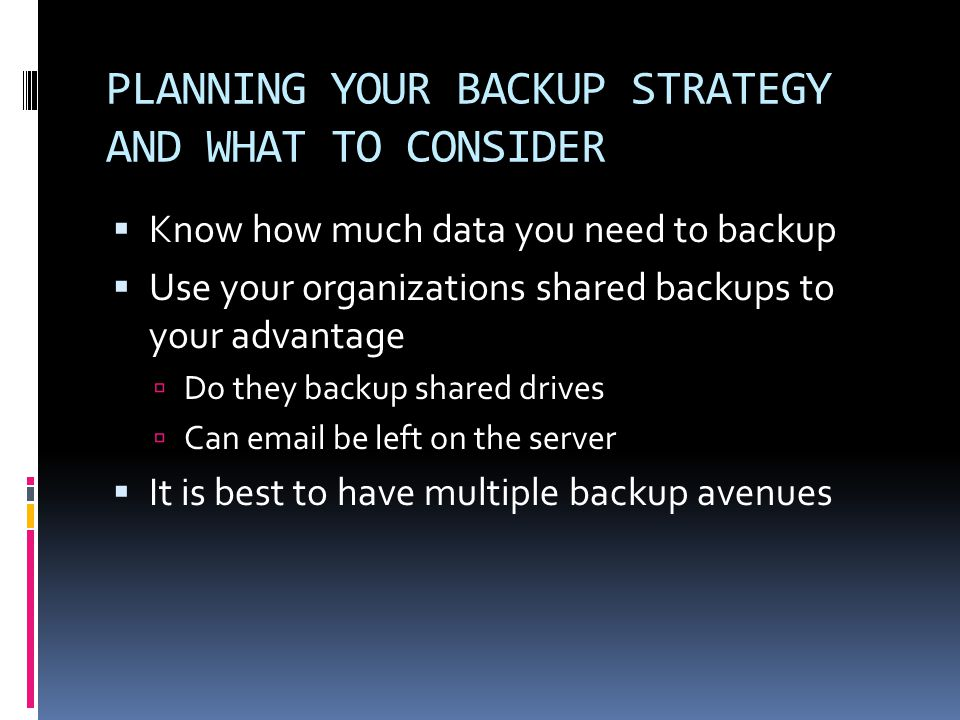 PLANNING YOUR BACKUP STRATEGY AND WHAT TO CONSIDER  Know how much data you need to backup  Use your organizations shared backups to your advantage  Do they backup shared drives  Can email be left on the server  It is best to have multiple backup avenues