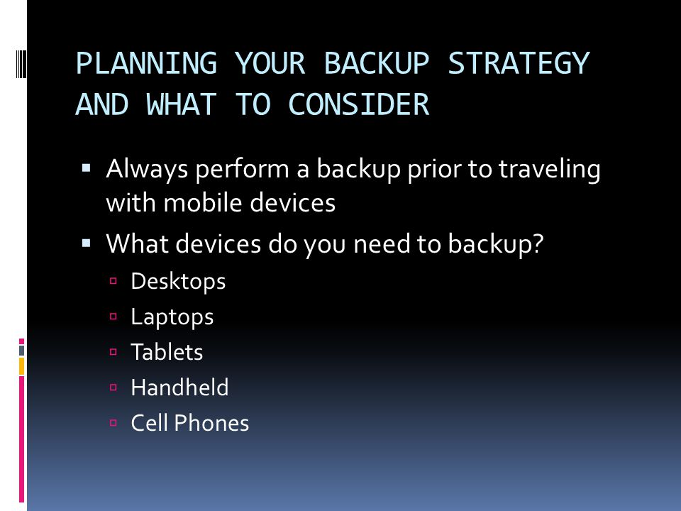 PLANNING YOUR BACKUP STRATEGY AND WHAT TO CONSIDER  Always perform a backup prior to traveling with mobile devices  What devices do you need to backup.