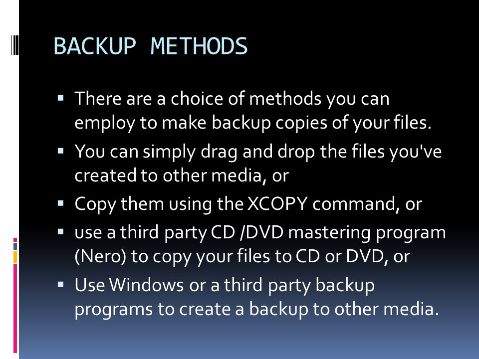 BACKUP METHODS  There are a choice of methods you can employ to make backup copies of your files.