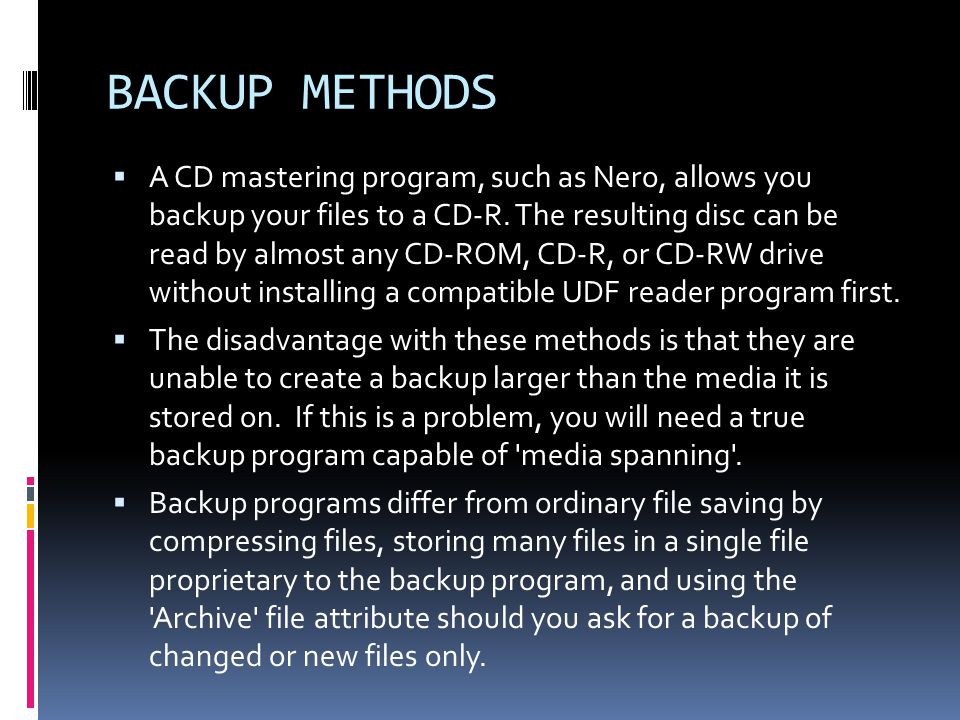 BACKUP METHODS  A CD mastering program, such as Nero, allows you backup your files to a CD-R.
