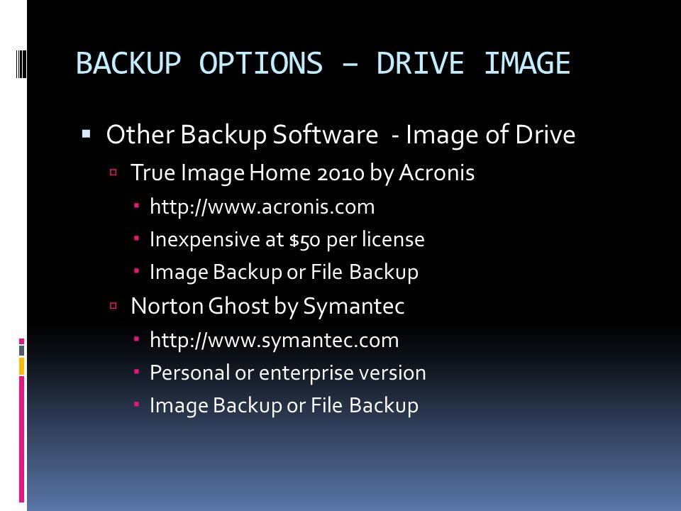 BACKUP OPTIONS – DRIVE IMAGE  Other Backup Software - Image of Drive  True Image Home 2010 by Acronis  http://www.acronis.com  Inexpensive at $50 per license  Image Backup or File Backup  Norton Ghost by Symantec  http://www.symantec.com  Personal or enterprise version  Image Backup or File Backup