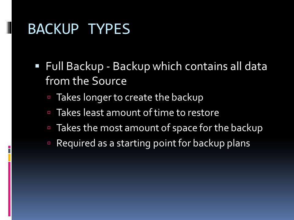  Full Backup - Backup which contains all data from the Source  Takes longer to create the backup  Takes least amount of time to restore  Takes the most amount of space for the backup  Required as a starting point for backup plans BACKUP TYPES