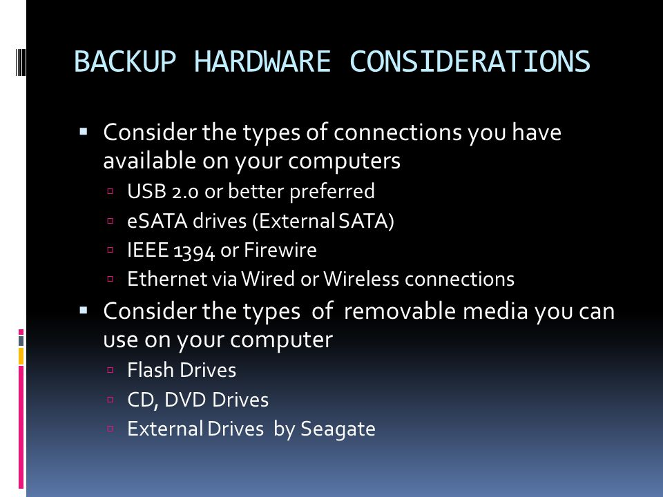BACKUP HARDWARE CONSIDERATIONS  Consider the types of connections you have available on your computers  USB 2.0 or better preferred  eSATA drives (External SATA)  IEEE 1394 or Firewire  Ethernet via Wired or Wireless connections  Consider the types of removable media you can use on your computer  Flash Drives  CD, DVD Drives  External Drives by Seagate