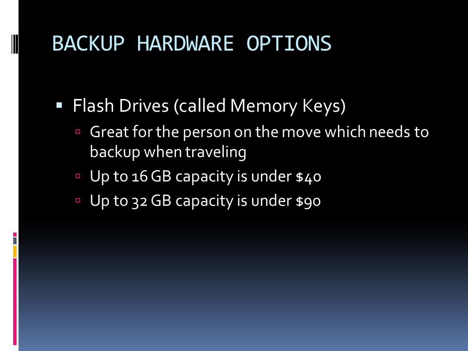 BACKUP HARDWARE OPTIONS  Flash Drives (called Memory Keys)  Great for the person on the move which needs to backup when traveling  Up to 16 GB capacity is under $40  Up to 32 GB capacity is under $90