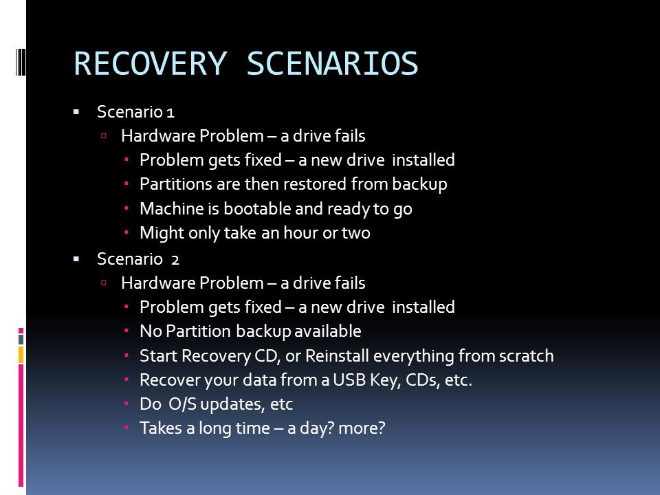 RECOVERY SCENARIOS  Scenario 1  Hardware Problem – a drive fails  Problem gets fixed – a new drive installed  Partitions are then restored from backup  Machine is bootable and ready to go  Might only take an hour or two  Scenario 2  Hardware Problem – a drive fails  Problem gets fixed – a new drive installed  No Partition backup available  Start Recovery CD, or Reinstall everything from scratch  Recover your data from a USB Key, CDs, etc.