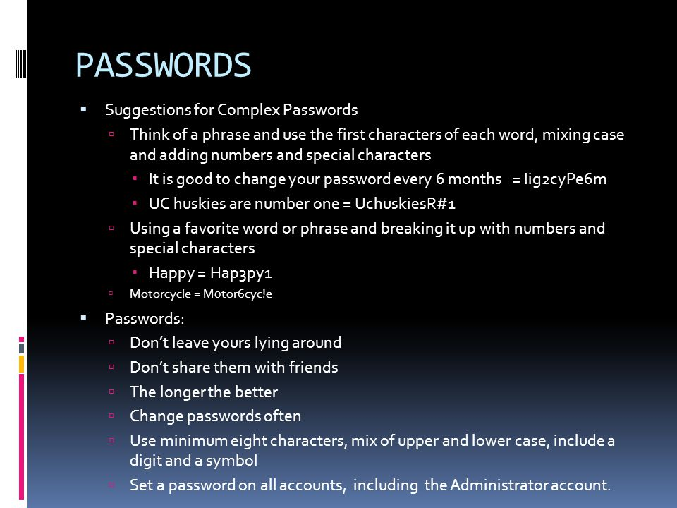 PASSWORDS  Suggestions for Complex Passwords  Think of a phrase and use the first characters of each word, mixing case and adding numbers and special characters  It is good to change your password every 6 months = Iig2cyPe6m  UC huskies are number one = UchuskiesR#1  Using a favorite word or phrase and breaking it up with numbers and special characters  Happy = Hap3py1  Motorcycle = M0tor6cyc!e  Passwords:  Don't leave yours lying around  Don't share them with friends  The longer the better  Change passwords often  Use minimum eight characters, mix of upper and lower case, include a digit and a symbol  Set a password on all accounts, including the Administrator account.