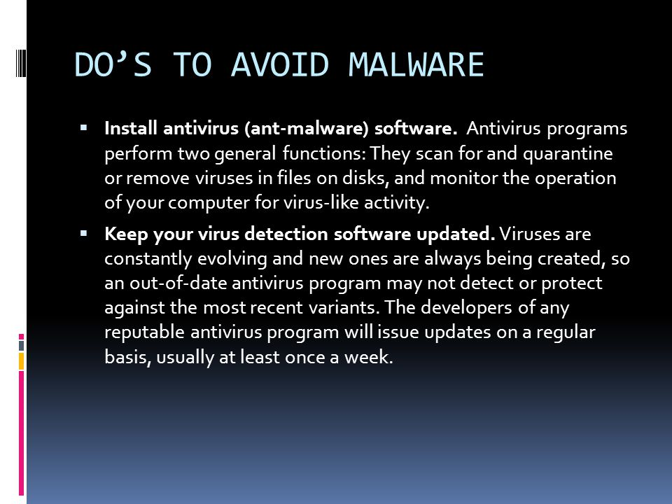 DO'S TO AVOID MALWARE  Install antivirus (ant-malware) software.
