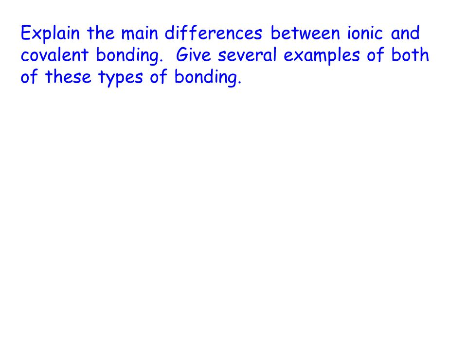 Explain the main differences between ionic and covalent bonding.