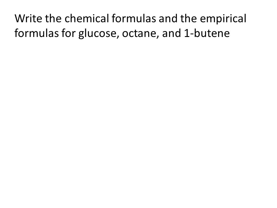 Write the chemical formulas and the empirical formulas for glucose, octane, and 1-butene
