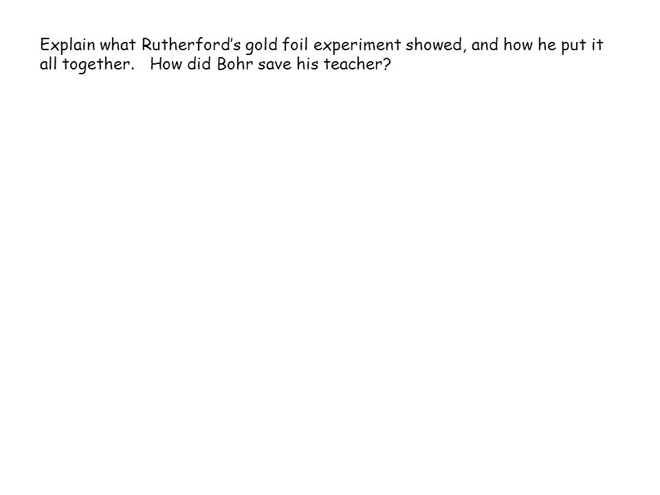 Explain what Rutherford's gold foil experiment showed, and how he put it all together.