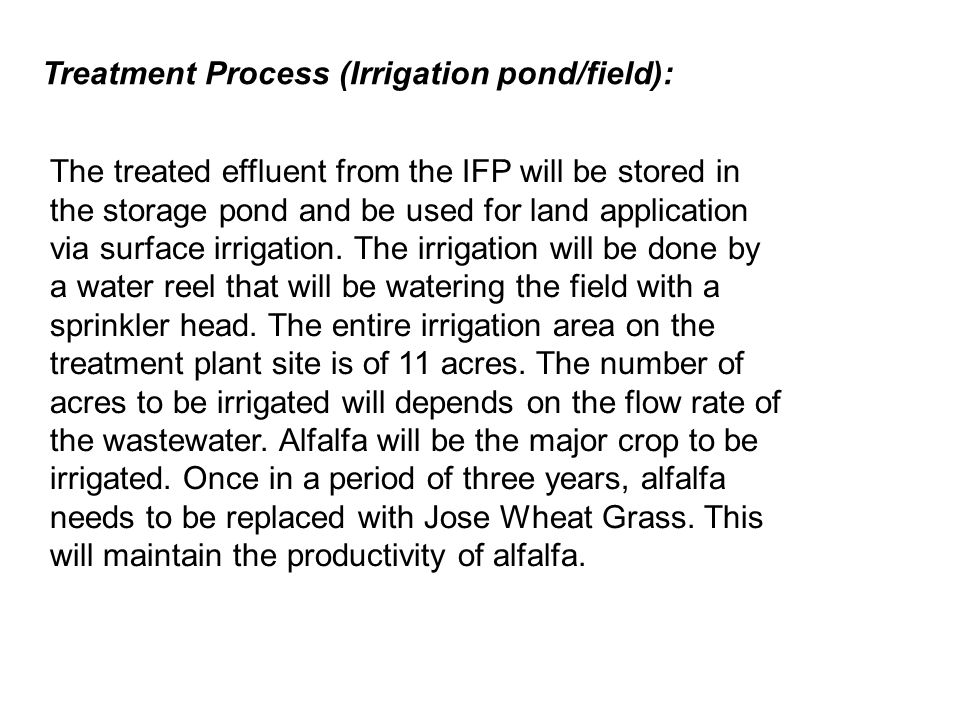 Treatment Process (Irrigation pond/field): The treated effluent from the IFP will be stored in the storage pond and be used for land application via surface irrigation.