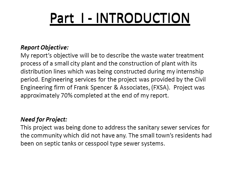 Part I - INTRODUCTION Report Objective: My report's objective will be to describe the waste water treatment process of a small city plant and the construction of plant with its distribution lines which was being constructed during my internship period.