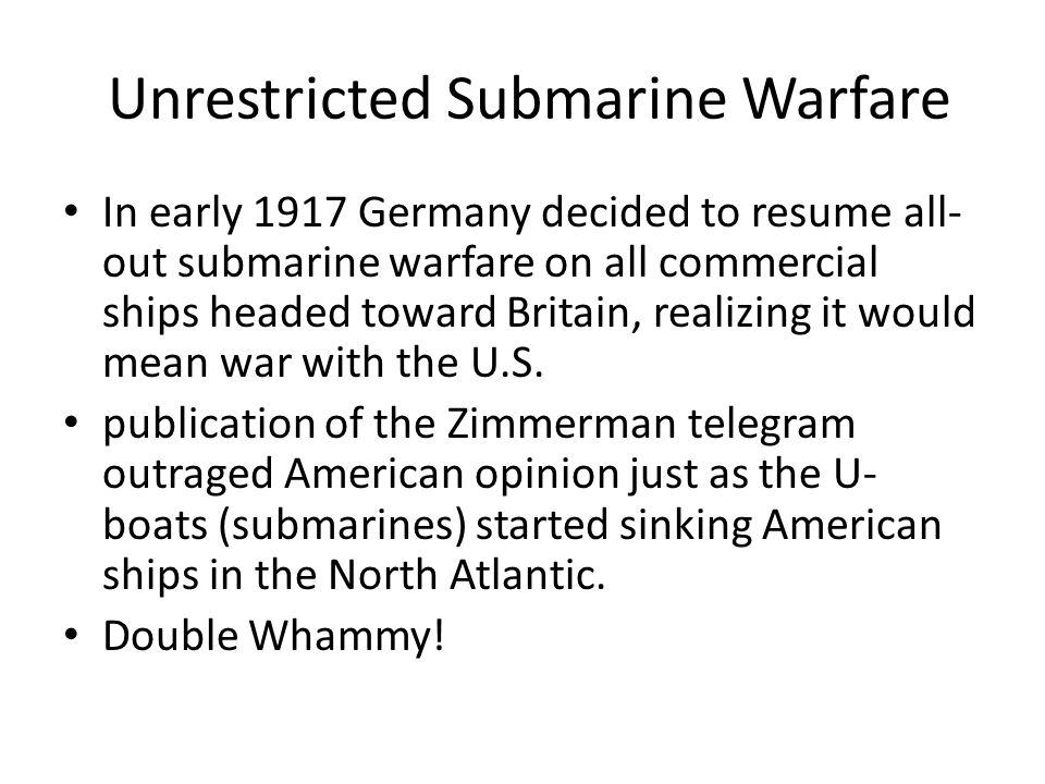Unrestricted Submarine Warfare In early 1917 Germany decided to resume all- out submarine warfare on all commercial ships headed toward Britain, realizing it would mean war with the U.S.