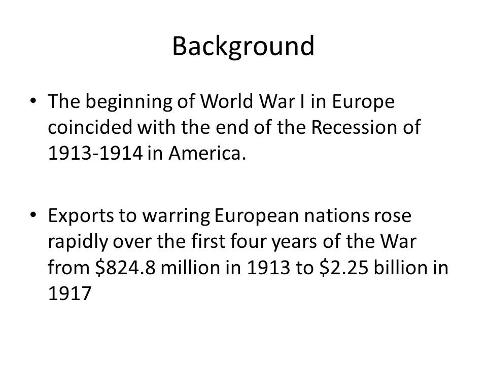 Background The beginning of World War I in Europe coincided with the end of the Recession of 1913-1914 in America.