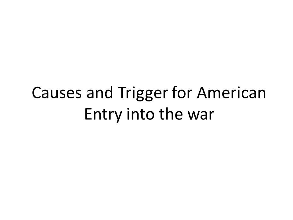 Causes and Trigger for American Entry into the war