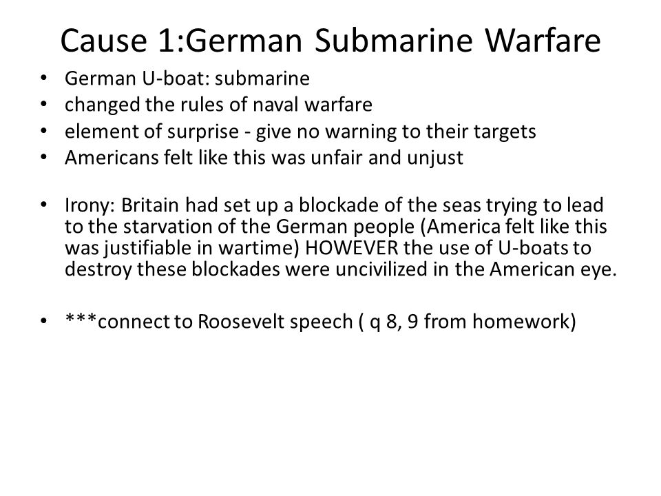 Cause 1:German Submarine Warfare German U-boat: submarine changed the rules of naval warfare element of surprise - give no warning to their targets Americans felt like this was unfair and unjust Irony: Britain had set up a blockade of the seas trying to lead to the starvation of the German people (America felt like this was justifiable in wartime) HOWEVER the use of U-boats to destroy these blockades were uncivilized in the American eye.