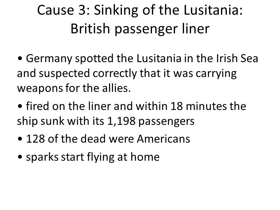 Cause 3: Sinking of the Lusitania: British passenger liner Germany spotted the Lusitania in the Irish Sea and suspected correctly that it was carrying weapons for the allies.