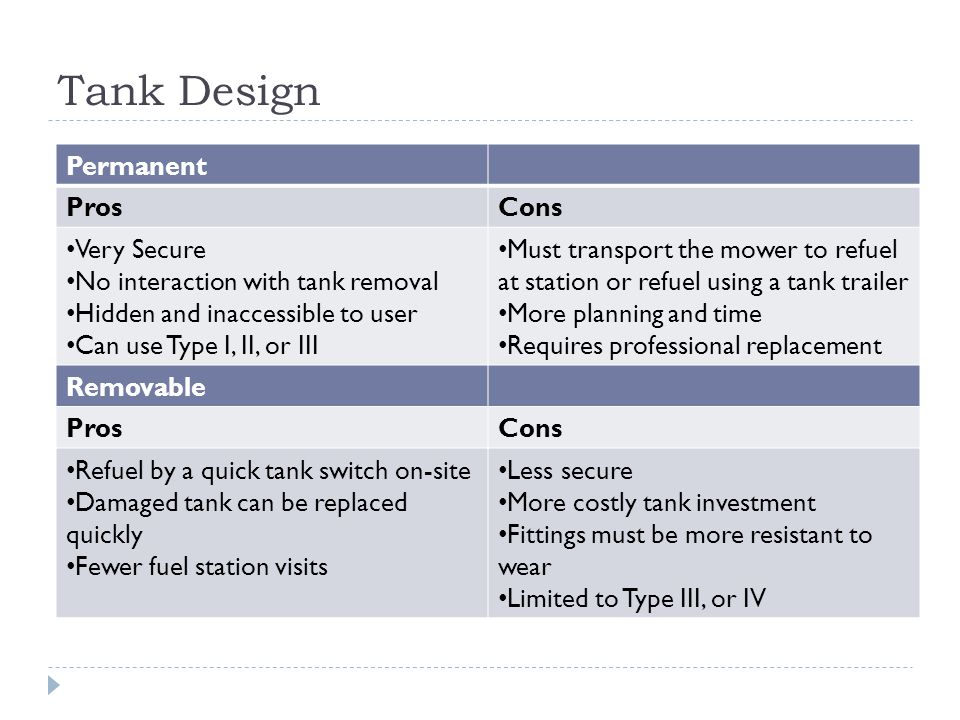 Tank Design Permanent ProsCons Very Secure No interaction with tank removal Hidden and inaccessible to user Can use Type I, II, or III Must transport the mower to refuel at station or refuel using a tank trailer More planning and time Requires professional replacement Removable ProsCons Refuel by a quick tank switch on-site Damaged tank can be replaced quickly Fewer fuel station visits Less secure More costly tank investment Fittings must be more resistant to wear Limited to Type III, or IV