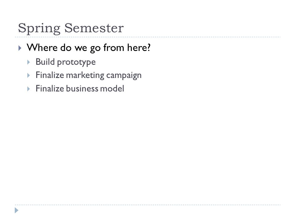 Spring Semester  Where do we go from here?  Build prototype  Finalize marketing campaign  Finalize business model