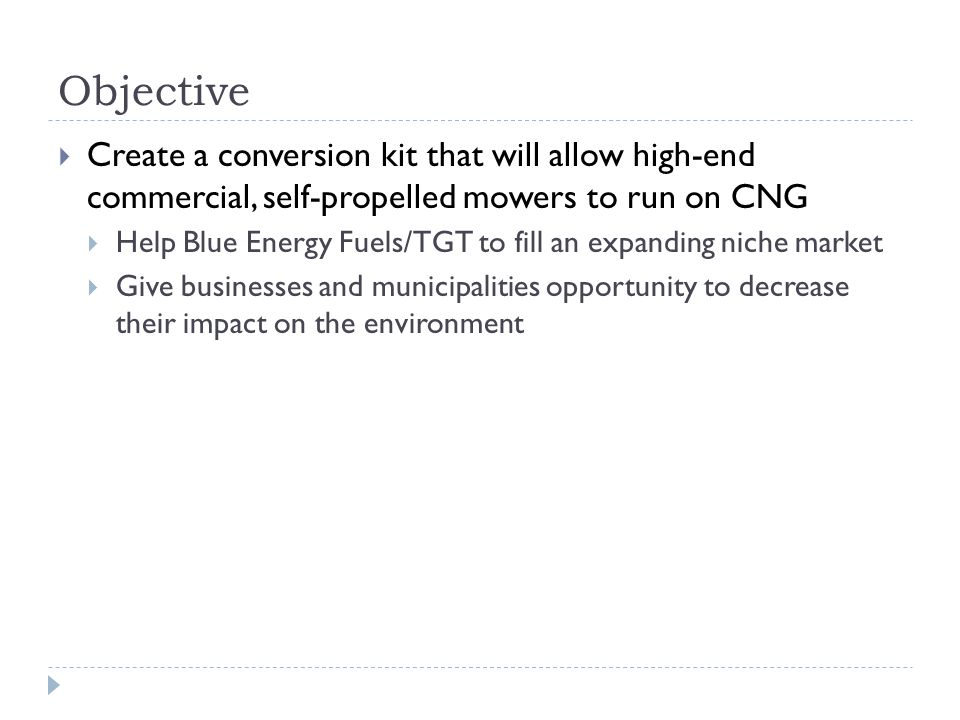 Objective  Create a conversion kit that will allow high-end commercial, self-propelled mowers to run on CNG  Help Blue Energy Fuels/TGT to fill an expanding niche market  Give businesses and municipalities opportunity to decrease their impact on the environment