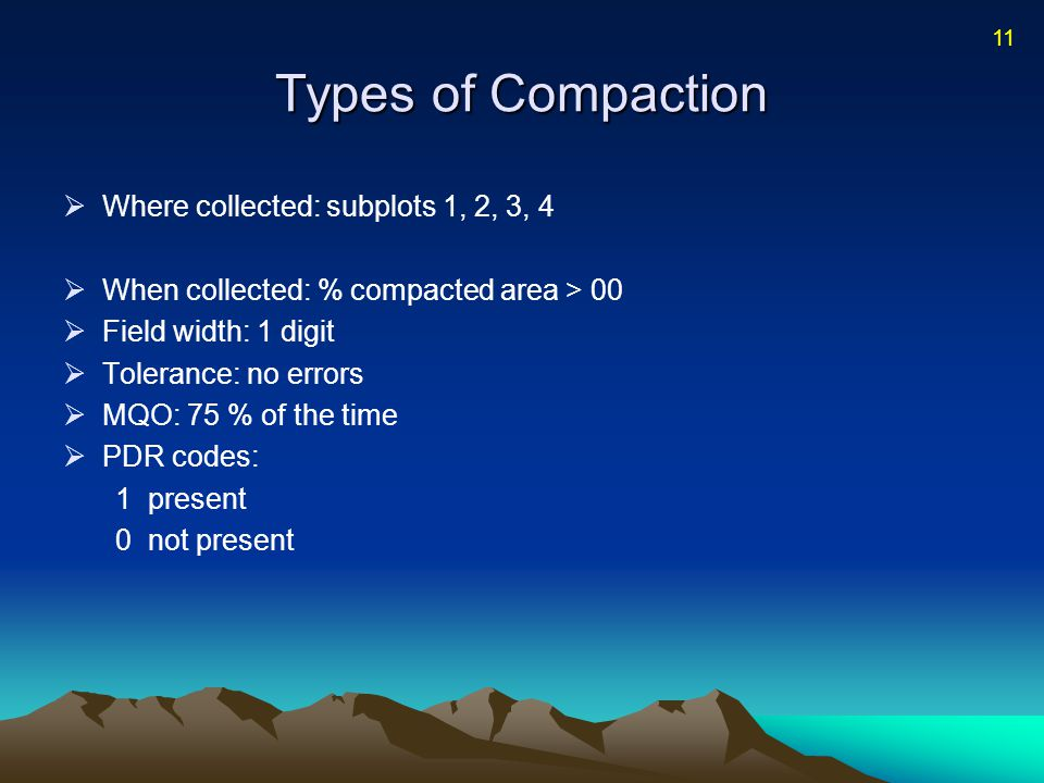 Types of Compaction  Where collected: subplots 1, 2, 3, 4  When collected: % compacted area > 00  Field width: 1 digit  Tolerance: no errors  MQO: 75 % of the time  PDR codes: 1present 0not present 11