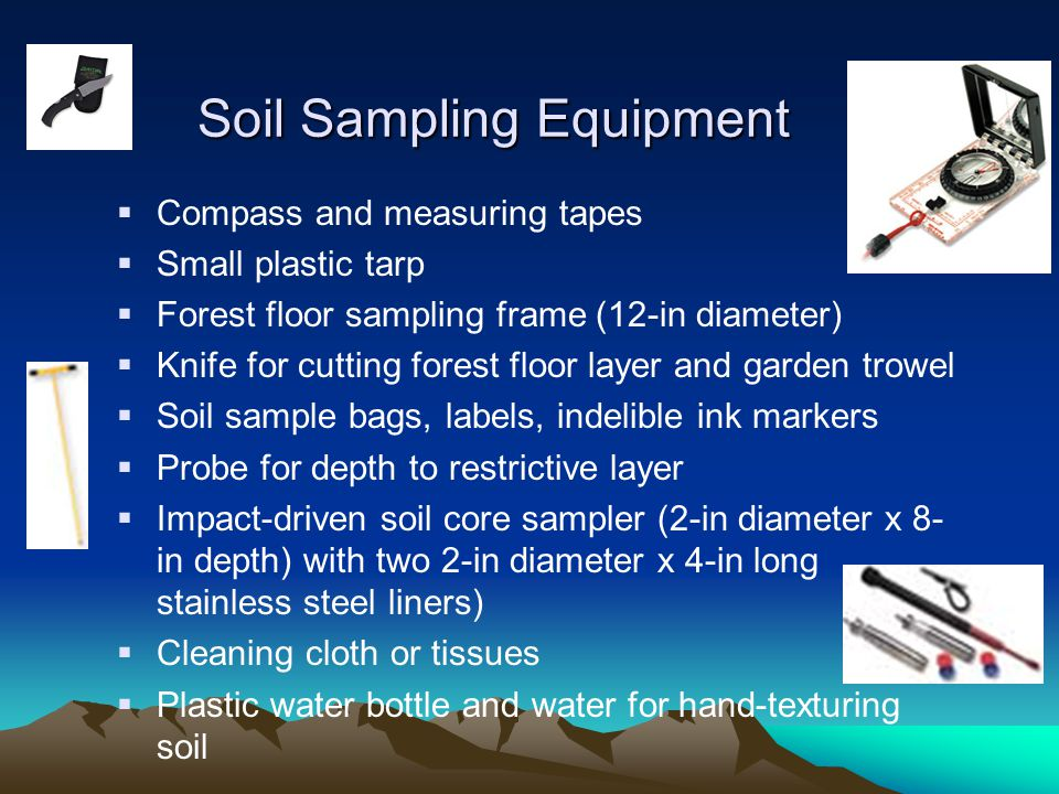 Soil Sampling Equipment  Compass and measuring tapes  Small plastic tarp  Forest floor sampling frame (12-in diameter)  Knife for cutting forest floor layer and garden trowel  Soil sample bags, labels, indelible ink markers  Probe for depth to restrictive layer  Impact-driven soil core sampler (2-in diameter x 8- in depth) with two 2-in diameter x 4-in long stainless steel liners)  Cleaning cloth or tissues  Plastic water bottle and water for hand-texturing soil