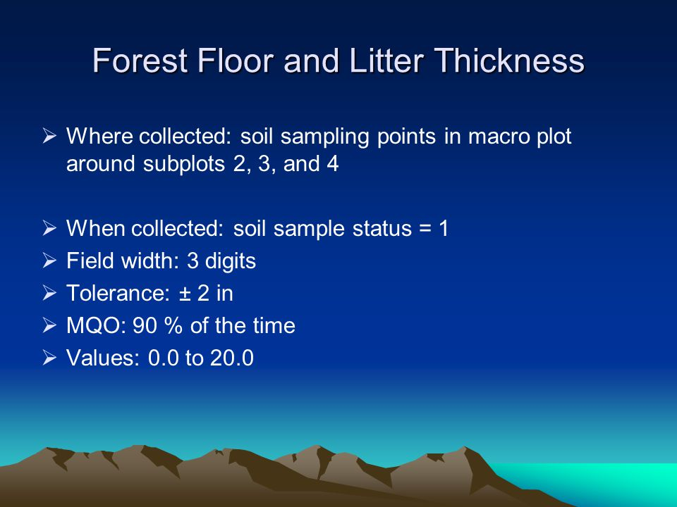 Forest Floor and Litter Thickness  Where collected: soil sampling points in macro plot around subplots 2, 3, and 4  When collected: soil sample status = 1  Field width: 3 digits  Tolerance: ± 2 in  MQO: 90 % of the time  Values: 0.0 to 20.0