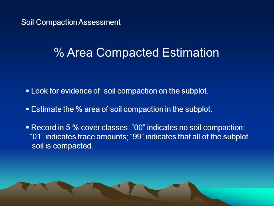 Soil Compaction Assessment % Area Compacted Estimation  Look for evidence of soil compaction on the subplot.