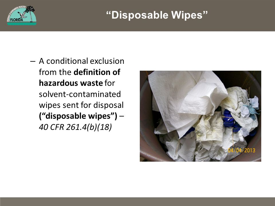 – A conditional exclusion from the definition of hazardous waste for solvent-contaminated wipes sent for disposal ( disposable wipes ) – 40 CFR 261.4(b)(18) Disposable Wipes