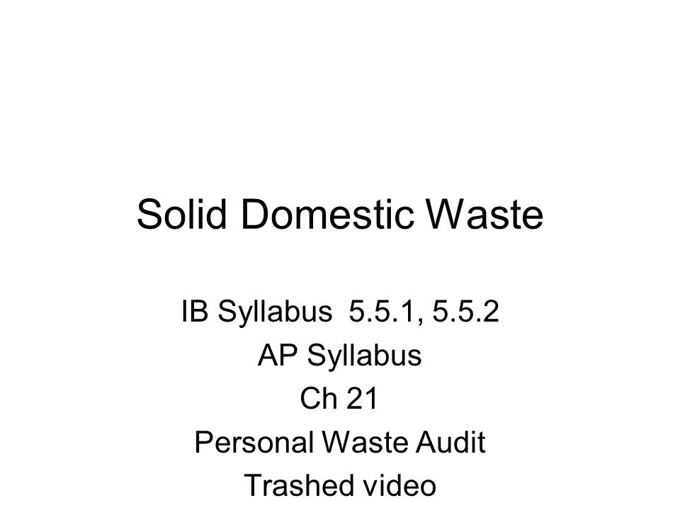 Solid Domestic Waste IB Syllabus 5.5.1, AP Syllabus Ch 21 Personal Waste Audit Trashed video