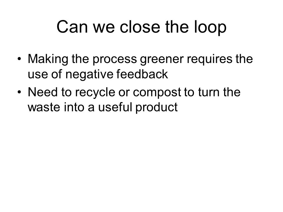 Can we close the loop Making the process greener requires the use of negative feedback Need to recycle or compost to turn the waste into a useful product