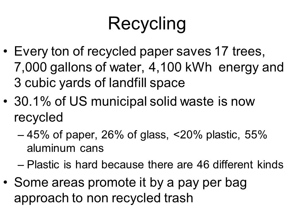Recycling Every ton of recycled paper saves 17 trees, 7,000 gallons of water, 4,100 kWh energy and 3 cubic yards of landfill space 30.1% of US municipal solid waste is now recycled –45% of paper, 26% of glass, <20% plastic, 55% aluminum cans –Plastic is hard because there are 46 different kinds Some areas promote it by a pay per bag approach to non recycled trash