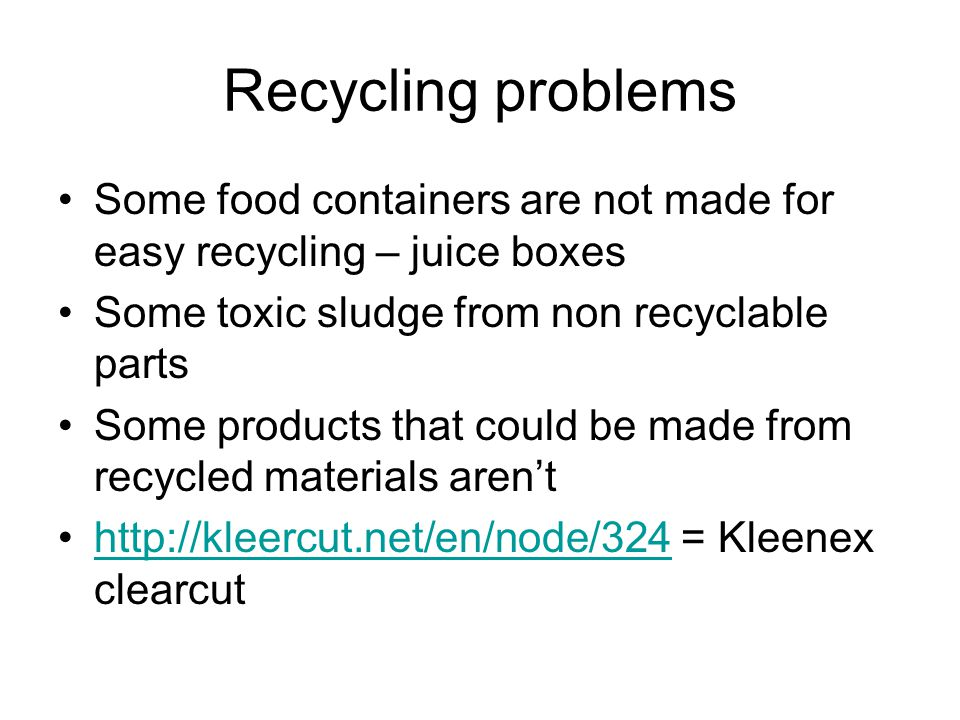 Recycling problems Some food containers are not made for easy recycling – juice boxes Some toxic sludge from non recyclable parts Some products that could be made from recycled materials aren't   = Kleenex clearcuthttp://kleercut.net/en/node/324