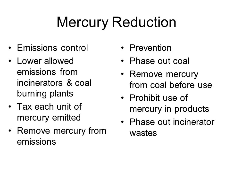 Mercury Reduction Emissions control Lower allowed emissions from incinerators & coal burning plants Tax each unit of mercury emitted Remove mercury from emissions Prevention Phase out coal Remove mercury from coal before use Prohibit use of mercury in products Phase out incinerator wastes