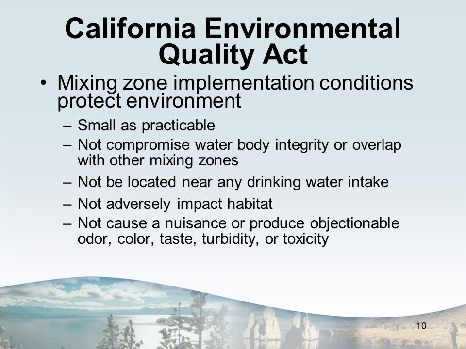 California Environmental Quality Act Mixing zone implementation conditions protect environment –Small as practicable –Not compromise water body integrity or overlap with other mixing zones –Not be located near any drinking water intake –Not adversely impact habitat –Not cause a nuisance or produce objectionable odor, color, taste, turbidity, or toxicity 10