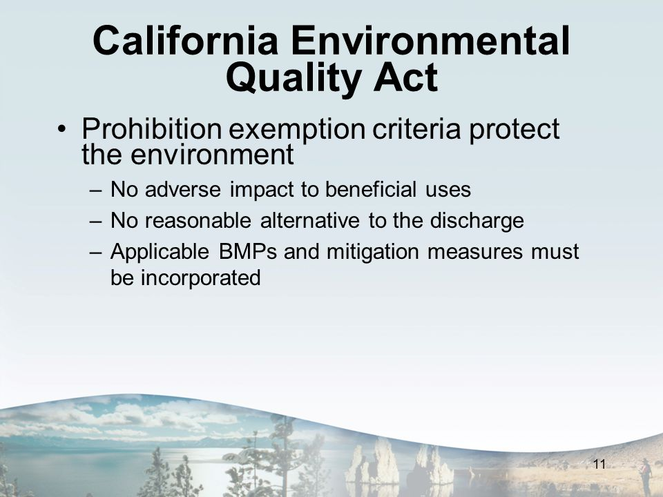 California Environmental Quality Act Prohibition exemption criteria protect the environment –No adverse impact to beneficial uses –No reasonable alternative to the discharge –Applicable BMPs and mitigation measures must be incorporated 11