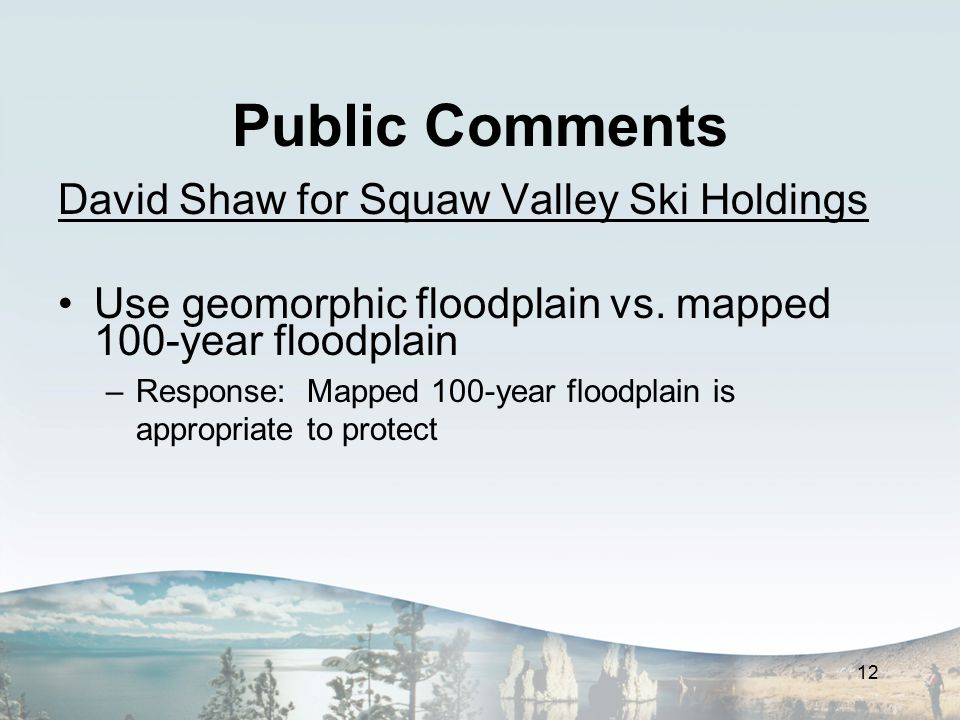 Public Comments David Shaw for Squaw Valley Ski Holdings Use geomorphic floodplain vs. mapped 100-year floodplain –Response: Mapped 100-year floodplai