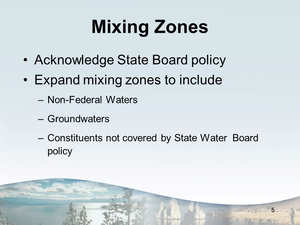 Mixing Zones Acknowledge State Board policy Expand mixing zones to include –Non-Federal Waters –Groundwaters –Constituents not covered by State Water Board policy 5