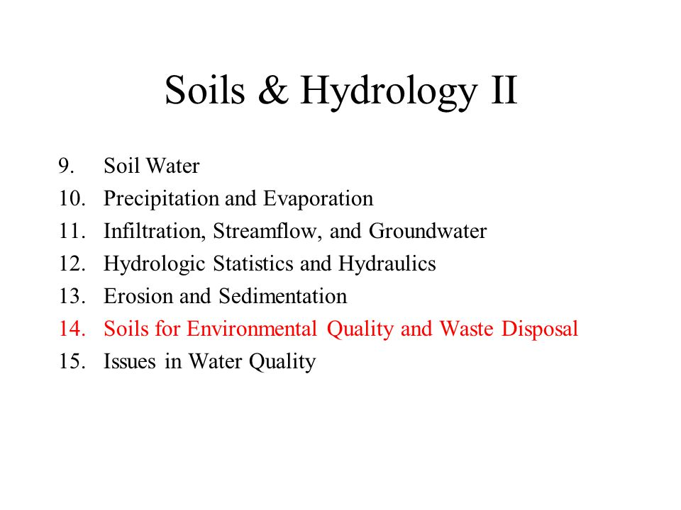 Soils & Hydrology II 9.Soil Water 10.Precipitation and Evaporation 11.Infiltration, Streamflow, and Groundwater 12.Hydrologic Statistics and Hydraulic