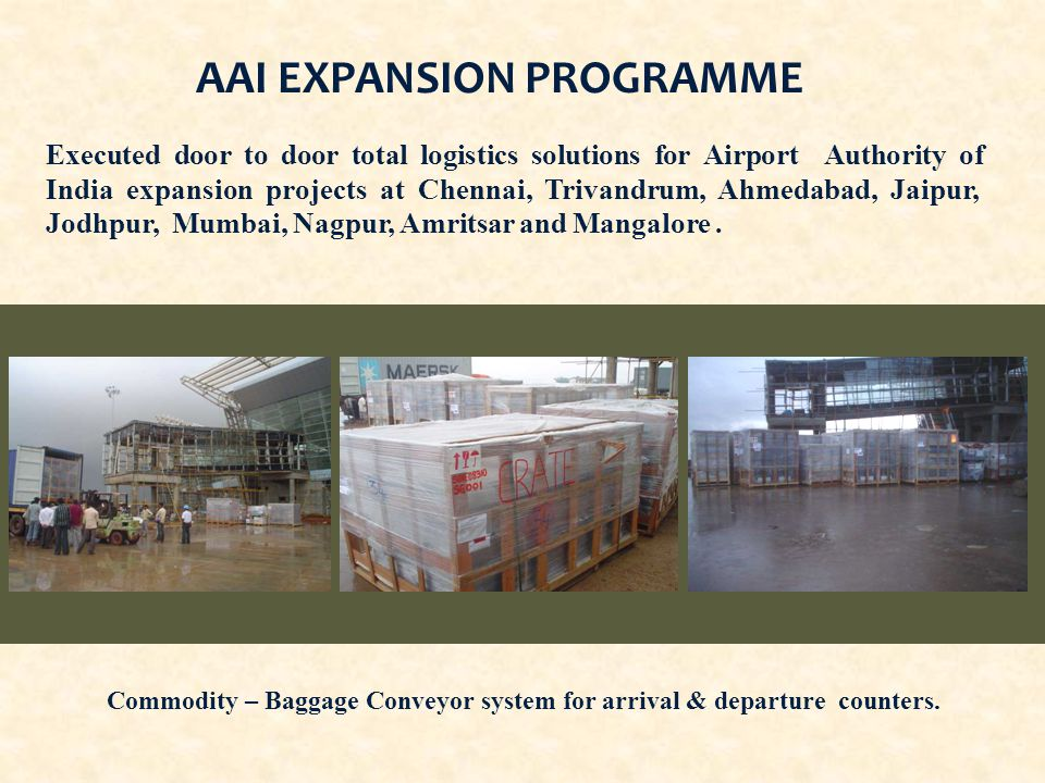 AAI EXPANSION PROGRAMME Executed door to door total logistics solutions for Airport Authority of India expansion projects at Chennai, Trivandrum, Ahmedabad, Jaipur, Jodhpur, Mumbai, Nagpur, Amritsar and Mangalore.