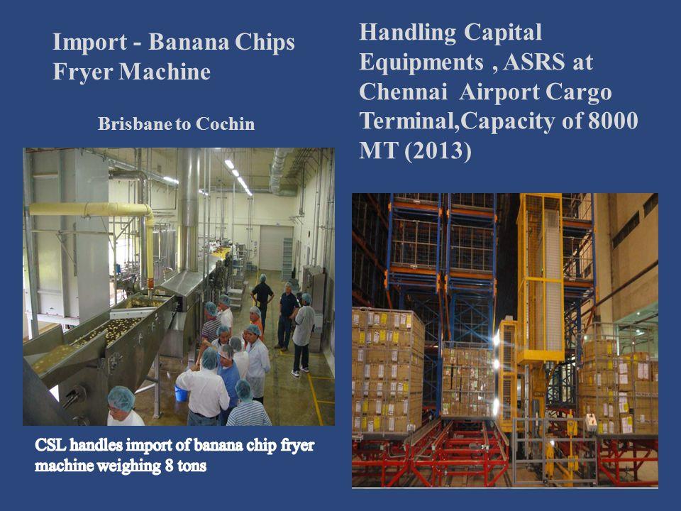 Import - Banana Chips Fryer Machine Brisbane to Cochin Handling Capital Equipments, ASRS at Chennai Airport Cargo Terminal,Capacity of 8000 MT (2013)
