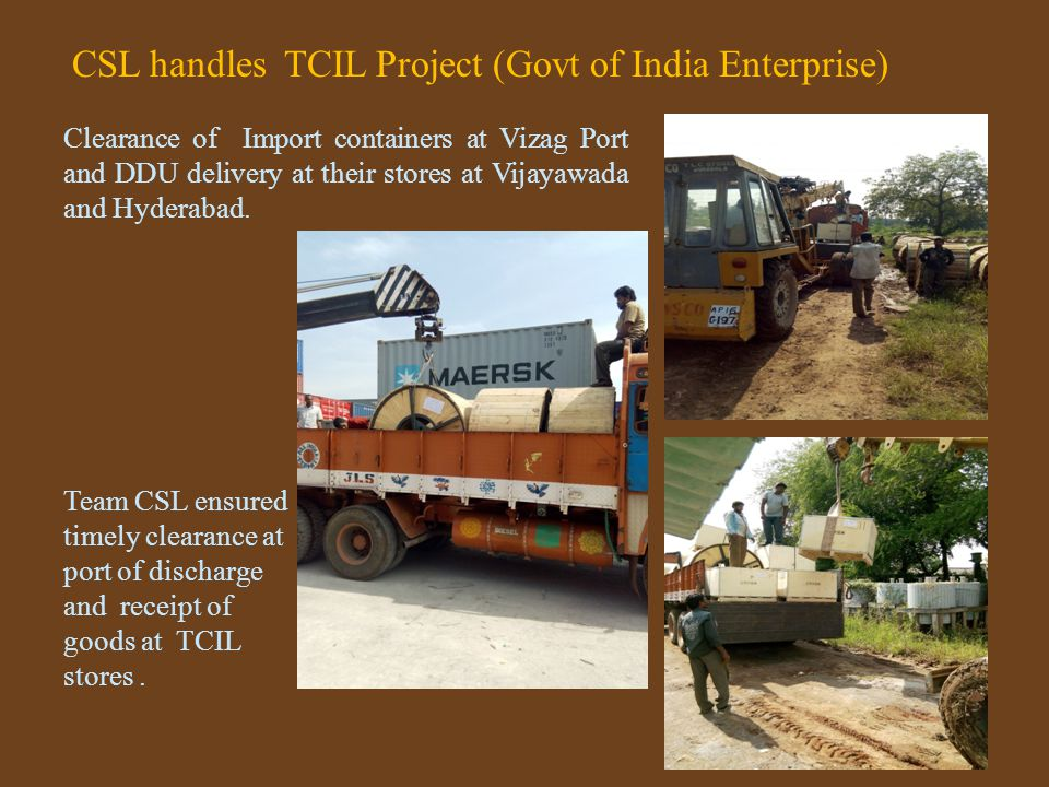 CSL handles TCIL Project (Govt of India Enterprise) Clearance of Import containers at Vizag Port and DDU delivery at their stores at Vijayawada and Hyderabad.