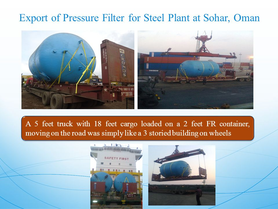 Export of Pressure Filter for Steel Plant at Sohar, Oman A 5 feet truck with 18 feet cargo loaded on a 2 feet FR container, moving on the road was simply like a 3 storied building on wheels
